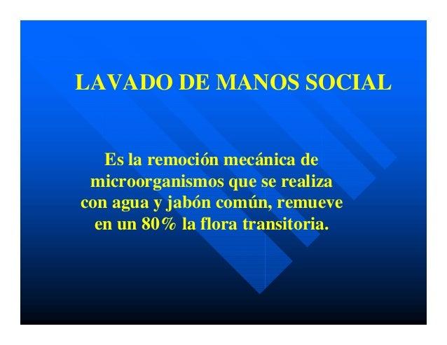 LAVADO DE MANOS SOCIAL Es la remoción mecánica de microorganismos que se realiza con agua y jabón común, remueve en un 80%...