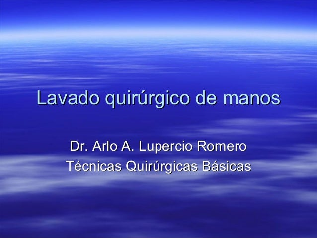 Lavado quirúrgico de manos    Dr. Arlo A. Lupercio Romero   Técnicas Quirúrgicas Básicas