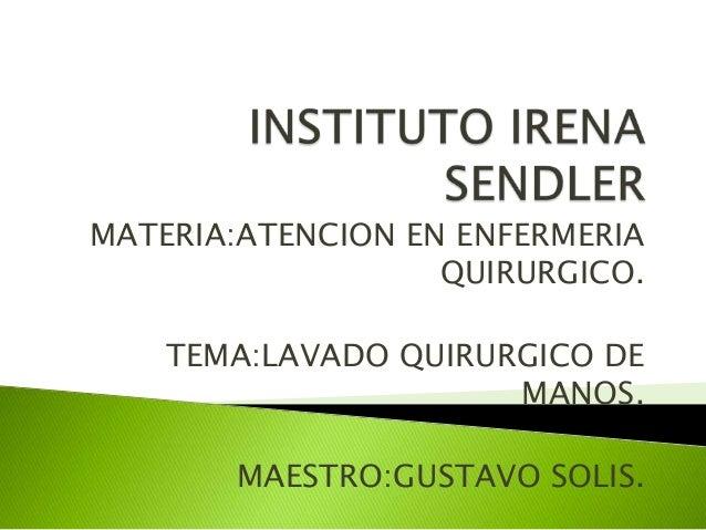 MATERIA:ATENCION EN ENFERMERIA QUIRURGICO. TEMA:LAVADO QUIRURGICO DE MANOS. MAESTRO:GUSTAVO SOLIS.