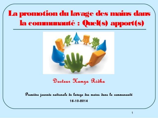 La promotion du lavage des mains dans  la communauté : Quel(s) apport(s)  1  Docteur Hamza Ridha  Première journée nationa...