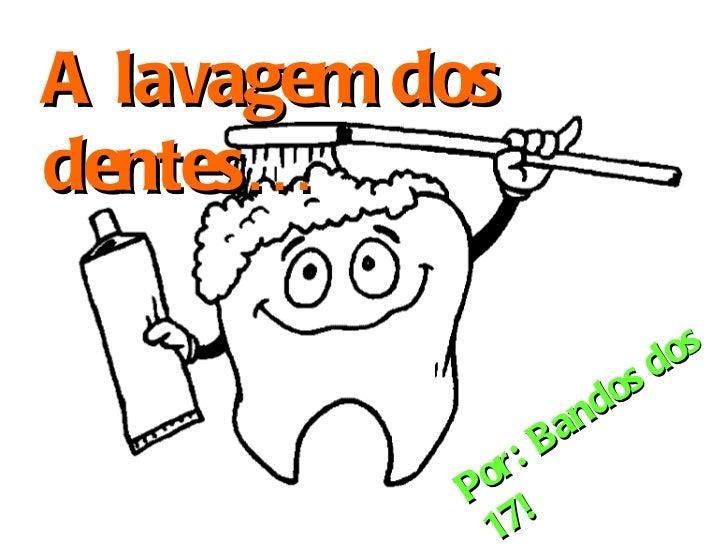 A lavagem dos dentes… Por: Bandos dos 17!