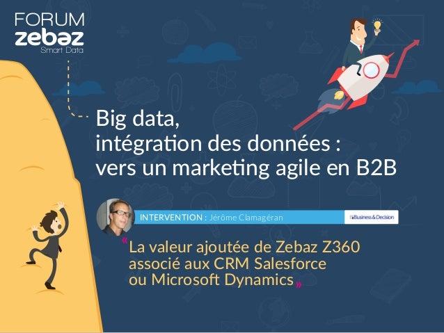 FORUM Big data, intégration des données : vers un marketing agile en B2B INTERVENTION : Jérôme Clamagéran La valeur ajouté...