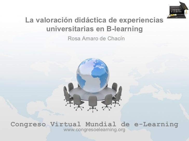 La valoración didáctica de experiencias         universitarias en B-learning              Rosa Amaro de ChacínCongreso Vir...
