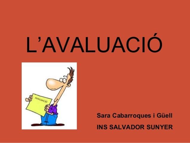 L'AVALUACIÓ     Sara Cabarroques i Güell     INS SALVADOR SUNYER
