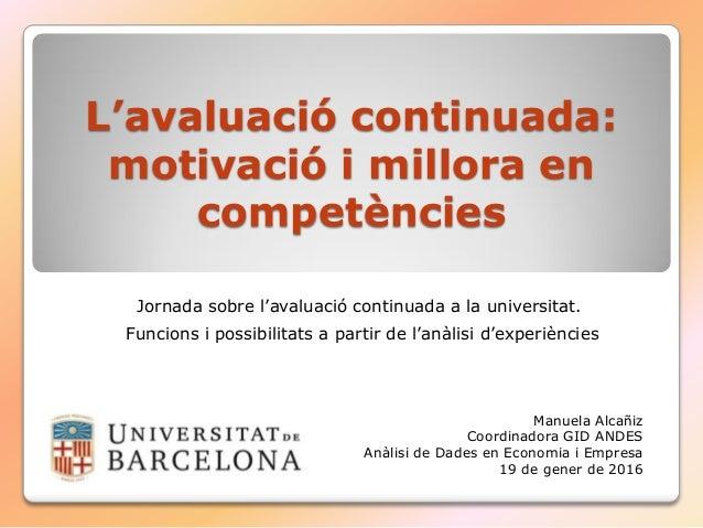 L'avaluació continuada: motivació i millora en competències Jornada sobre l'avaluació continuada a la universitat. Funcion...