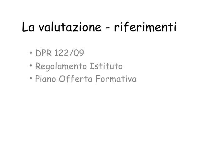 La valutazione - riferimenti • DPR 122/09 • Regolamento Istituto • Piano Offerta Formativa