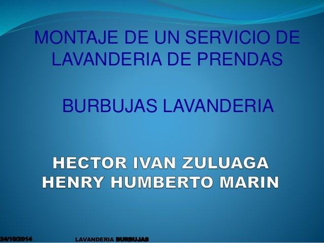 MONTAJE DE UN SERVICIO DE  LAVANDERIA DE PRENDAS  BURBUJAS LAVANDERIA  24/10/2014 LAVANDERIA BURBUJAS