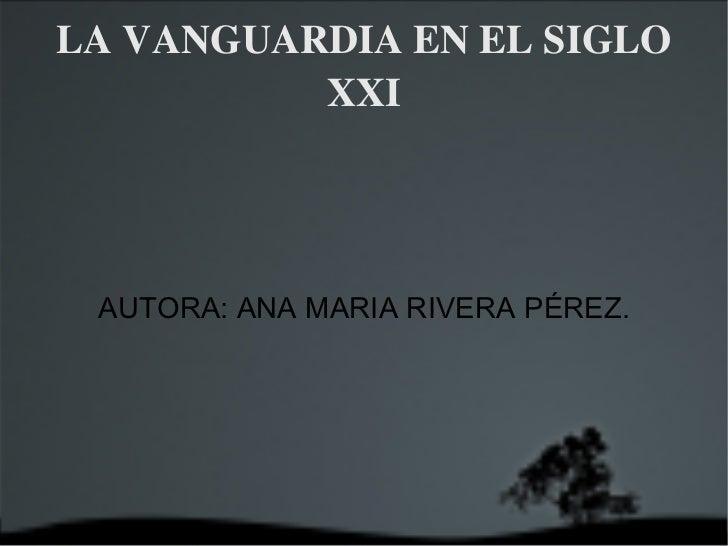 LA VANGUARDIA EN EL SIGLO XXI AUTORA: ANA MARIA RIVERA PÉREZ.