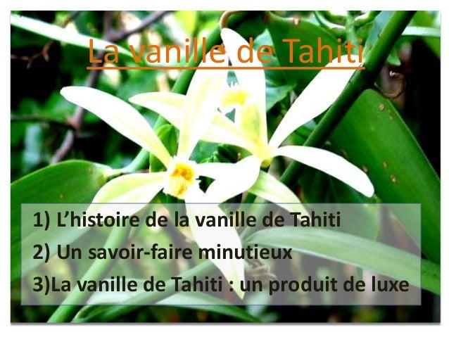 1) L'histoire de la vanille de Tahiti2) Un savoir-faire minutieux3)La vanille de Tahiti : un produit de luxeLa vanille de ...