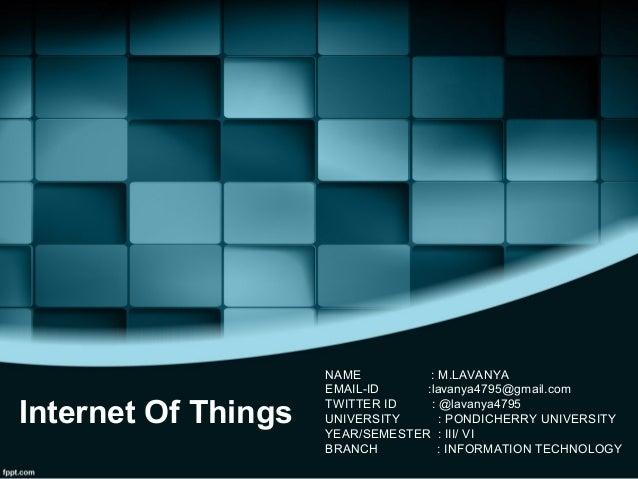 Internet Of Things NAME : M.LAVANYA EMAIL-ID :lavanya4795@gmail.com TWITTER ID : @lavanya4795 UNIVERSITY : PONDICHERRY UNI...
