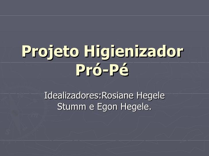 Projeto Higienizador       Pró-Pé  Idealizadores:Rosiane Hegele     Stumm e Egon Hegele.