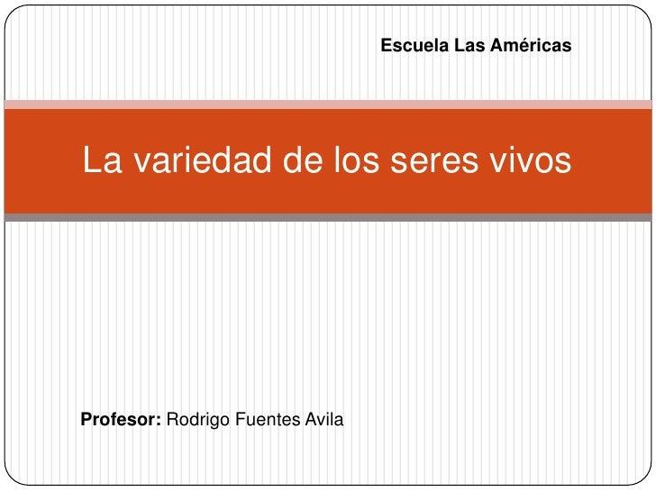 Escuela Las AméricasLa variedad de los seres vivosProfesor: Rodrigo Fuentes Avila