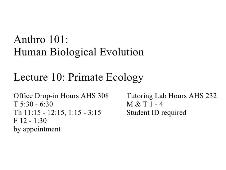 Anthro 101:  Human Biological Evolution Lecture 10: Primate Ecology Office Drop-in Hours AHS 308 Tutoring Lab Hours AHS 23...