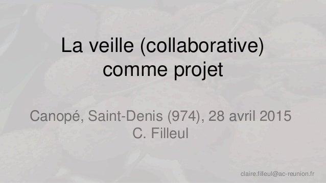 La veille (collaborative) comme projet Canopé, Saint-Denis (974), 28 avril 2015 C. Filleul claire.filleul@ac-reunion.fr