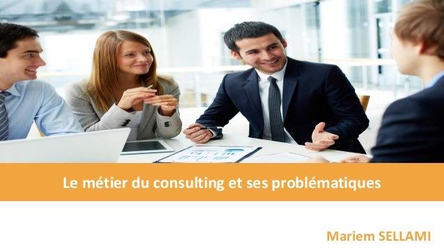 Le métier du consulting et ses problématiques Mariem SELLAMI