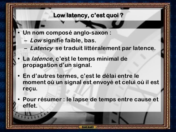 Low latency, c'est quoi ?• Un nom composé anglo-saxon :  – Low signifie faible, bas.  – Latency se traduit littéralement p...