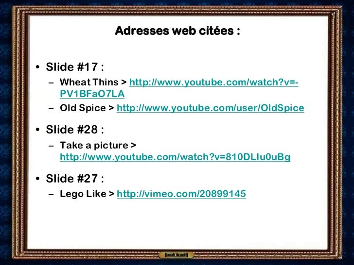 Adresses web citées :• Slide #17 :  – Wheat Thins > http://www.youtube.com/watch?v=-    PV1BFaO7LA  – Old Spice > http://w...