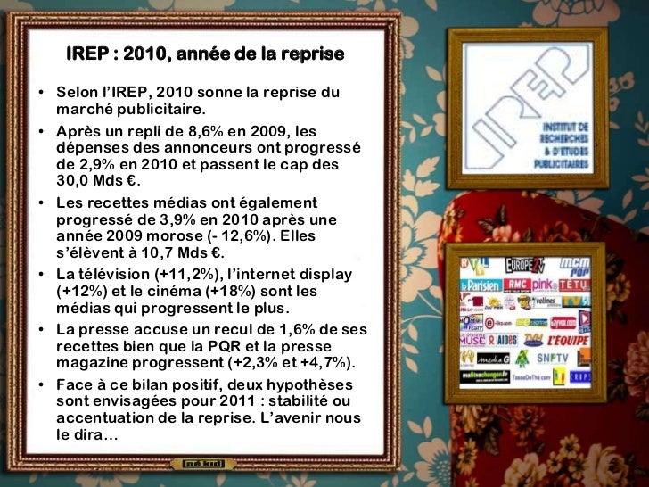 IREP : 2010, année de la reprise• Selon l'IREP, 2010 sonne la reprise du  marché publicitaire.• Après un repli de 8,6% en ...