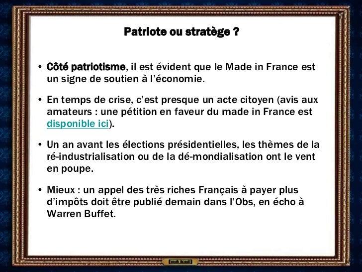 Patriote ou stratège ?• Côté patriotisme, il est évident que le Made in France est  un signe de soutien à l'économie.• En ...