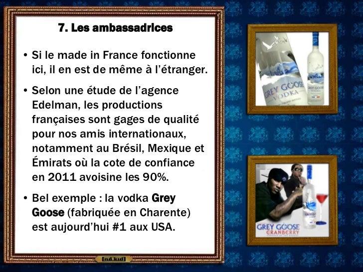 7. Les ambassadrices• Si le made in France fonctionne  ici, il en est de même à l'étranger.• Selon une étude de l'agence  ...