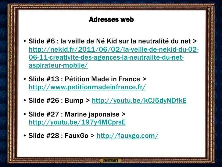 Adresses web• Slide #6 : la veille de Né Kid sur la neutralité du net >  http://nekid.fr/2011/06/02/la-veille-de-nekid-du-...
