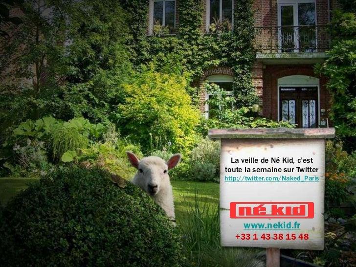La veille de Né Kid, c'esttoute la semaine sur Twitterhttp://twitter.com/Naked_Paris      www.nekid.fr   +33 1 43 38 15 48