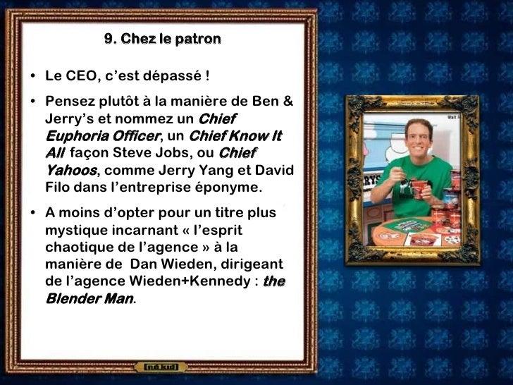 9. Chez le patron  • Le CEO, c'est dépassé ! • Pensez plutôt à la manière de Ben &   Jerry's et nommez un Chief   Euphoria...