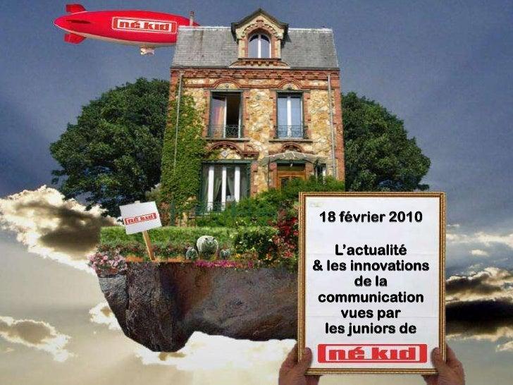 18 février 2010      L'actualité & les innovations        de la  communication      vues par   les juniors de