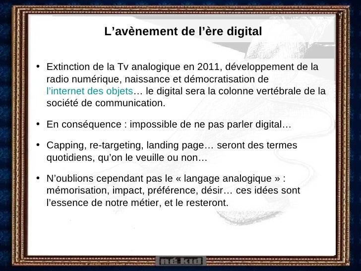 L'avènement de l'ère digital <ul><li>Extinction de la Tv analogique en 2011, développement de la radio numérique, naissanc...