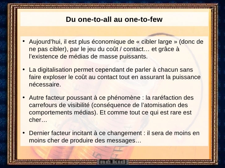 Du one-to-all au one-to-few <ul><li>Aujourd'hui, il est plus économique de «cibler large» (donc de ne pas cibler), par l...