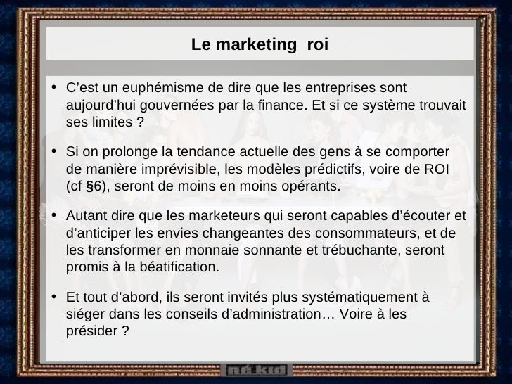 Le marketing  roi <ul><li>C'est un euphémisme de dire que les entreprises sont aujourd'hui gouvernées par la finance. Et s...