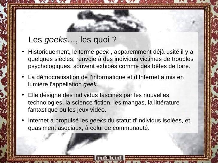 <ul><ul><li>Les  geeks …, les quoi ? </li></ul></ul><ul><li>Historiquement, le terme  geek  , apparemment déjà usité il y ...