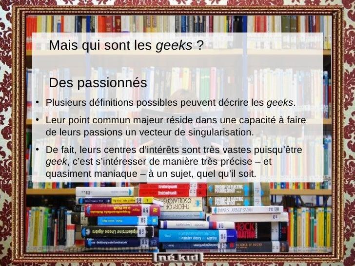 <ul><ul><li>Mais qui sont les  geeks  ?  </li></ul></ul><ul><ul><li>Des passionnés </li></ul></ul><ul><li>Plusieurs défini...