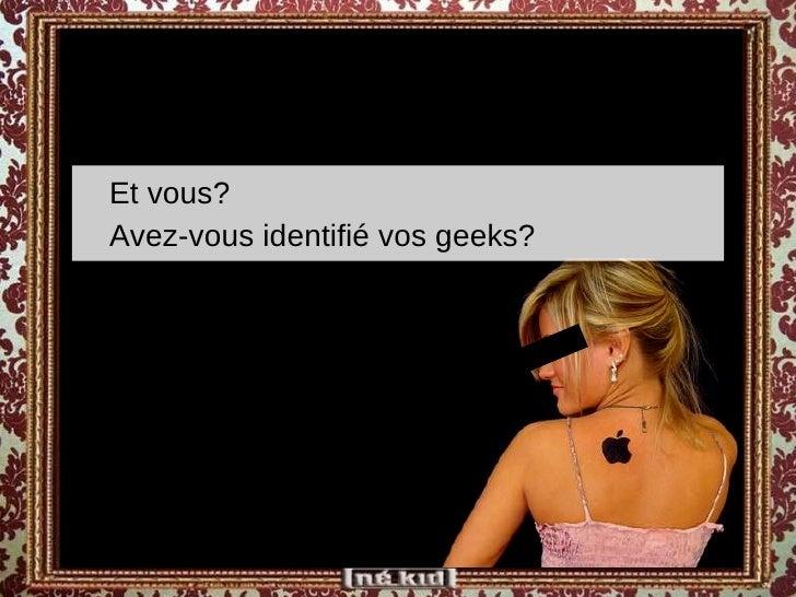 <ul><ul><li>Et vous?  </li></ul></ul><ul><ul><li>Avez-vous identifié vos geeks? </li></ul></ul>