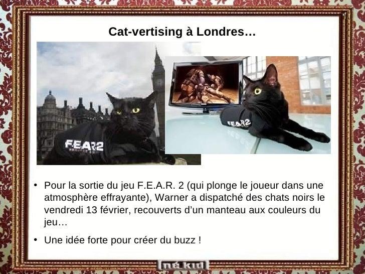 Cat-vertising à Londres… <ul><li>Pour la sortie du jeu F.E.A.R. 2 (qui plonge le joueur dans une atmosphère effrayante), W...