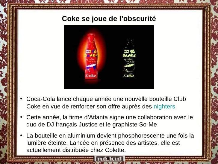 Coke se joue de l'obscurité <ul><li>Coca-Cola lance chaque année une nouvelle bouteille Club Coke en vue de renforcer son ...