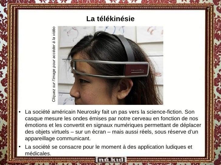 La télékinésie <ul><li>La société américain Neurosky fait un pas vers la science-fiction. Son casque mesure les ondes émis...