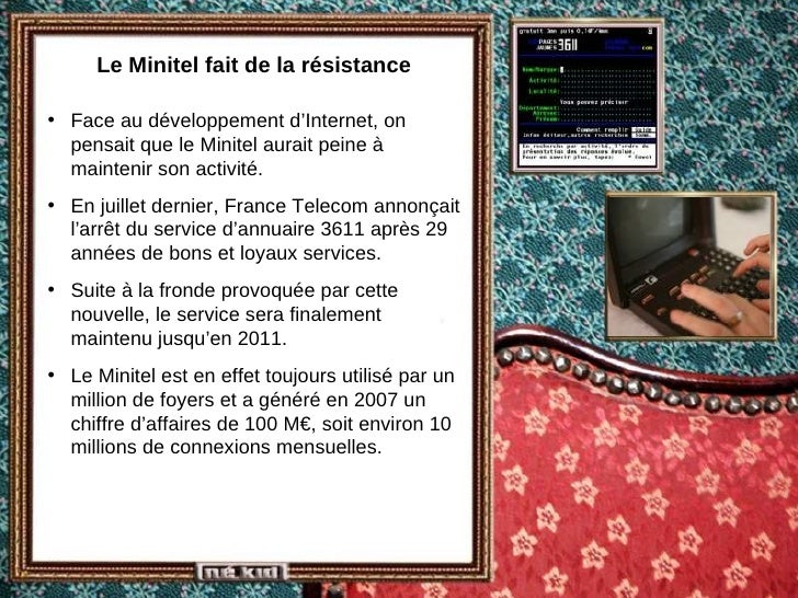 Le Minitel fait de la résistance <ul><li>Face au développement d'Internet, on pensait que le Minitel aurait peine à mainte...