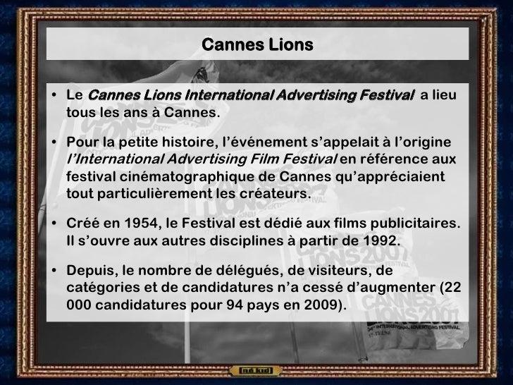 Cannes Lions  • Le Cannes Lions International Advertising Festival a lieu   tous les ans à Cannes.  • Pour la petite histo...