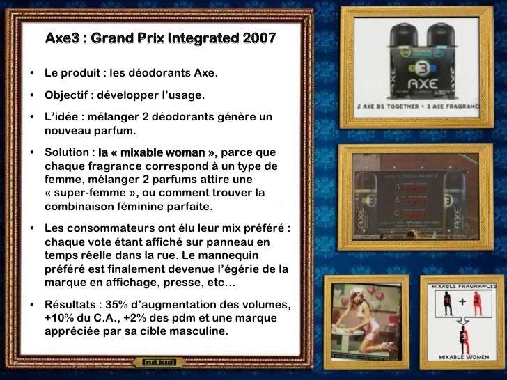 Axe3 : Grand Prix Integrated 2007  • Le produit : les déodorants Axe. • Objectif : développer l'usage. • L'idée : mélanger...