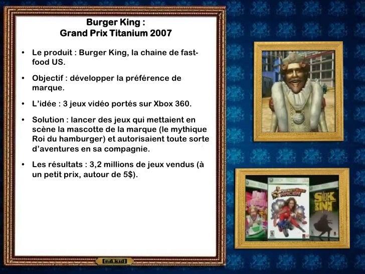 Burger King :           Grand Prix Titanium 2007  • Le produit : Burger King, la chaine de fast-   food US. • Objectif : d...