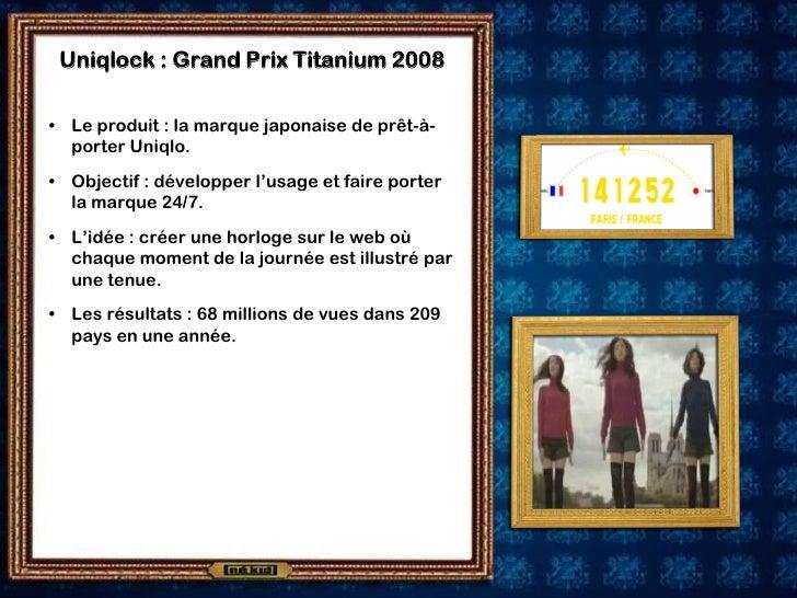 Uniqlock : Grand Prix Titanium 2008  • Le produit : la marque japonaise de prêt-à-   porter Uniqlo. • Objectif : développe...