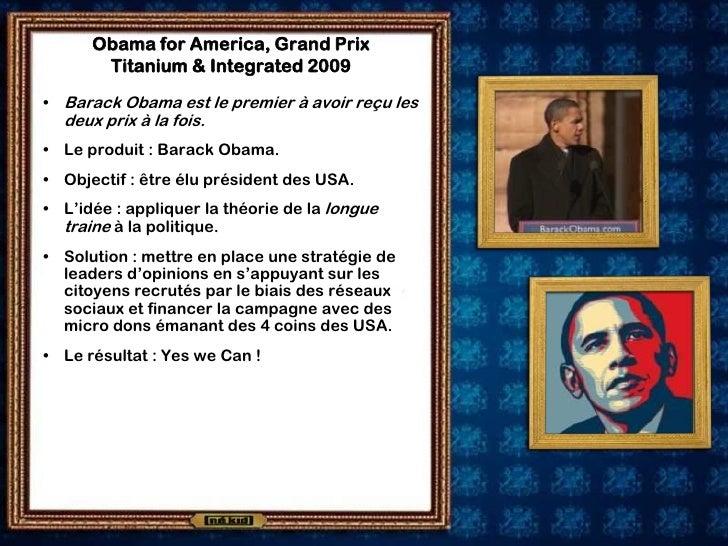 Obama for America, Grand Prix        Titanium & Integrated 2009  • Barack Obama est le premier à avoir reçu les   deux pri...