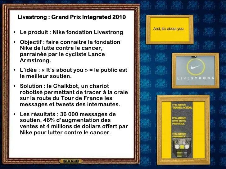 Livestrong : Grand Prix Integrated 2010  • Le produit : Nike fondation Livestrong • Objectif : faire connaitre la fondatio...