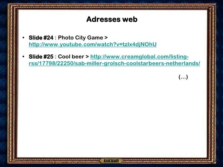 Adresses web  • Slide #24 : Photo City Game >   http://www.youtube.com/watch?v=tzIx4djNOhU  • Slide #25 : Cool beer > http...