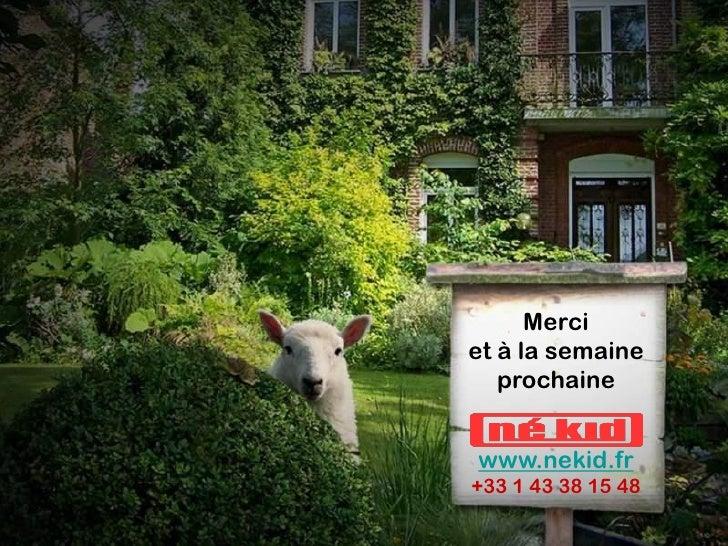 Merci et à la semaine    prochaine   www.nekid.fr +33 1 43 38 15 48