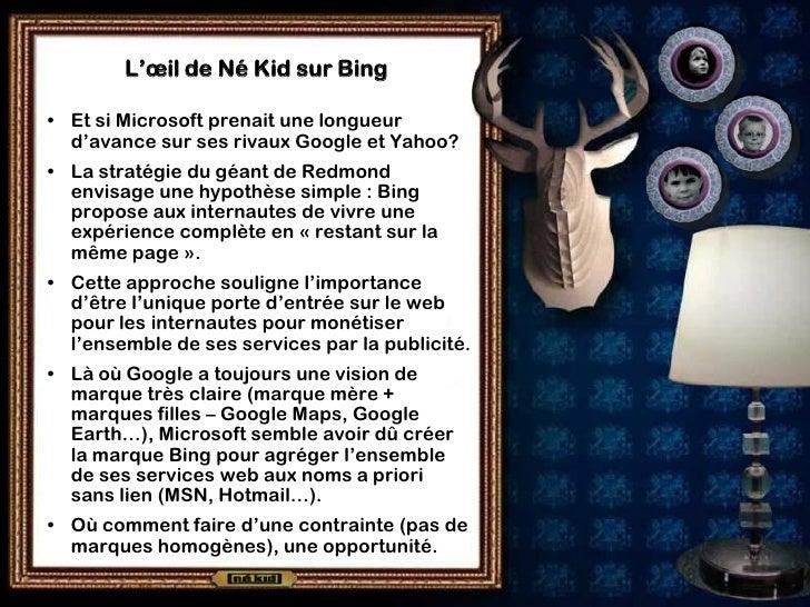L'œil de Né Kid sur Bing  • Et si Microsoft prenait une longueur   d'avance sur ses rivaux Google et Yahoo? • La stratégie...