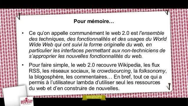 Pour mémoire… • Ce qu'on appelle communément le web 2.0 est l'ensemble des techniques, des fonctionnalités et des usages ...