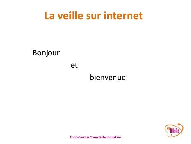 La veille sur internet Bonjour et bienvenue  Corine Verdier Consultante Formatrice