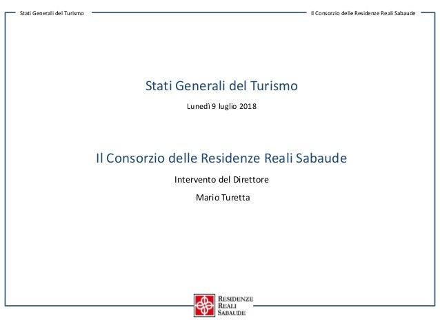 Stati Generali del Turismo Lunedì 9 luglio 2018 Il Consorzio delle Residenze Reali Sabaude Intervento del Direttore Mario ...